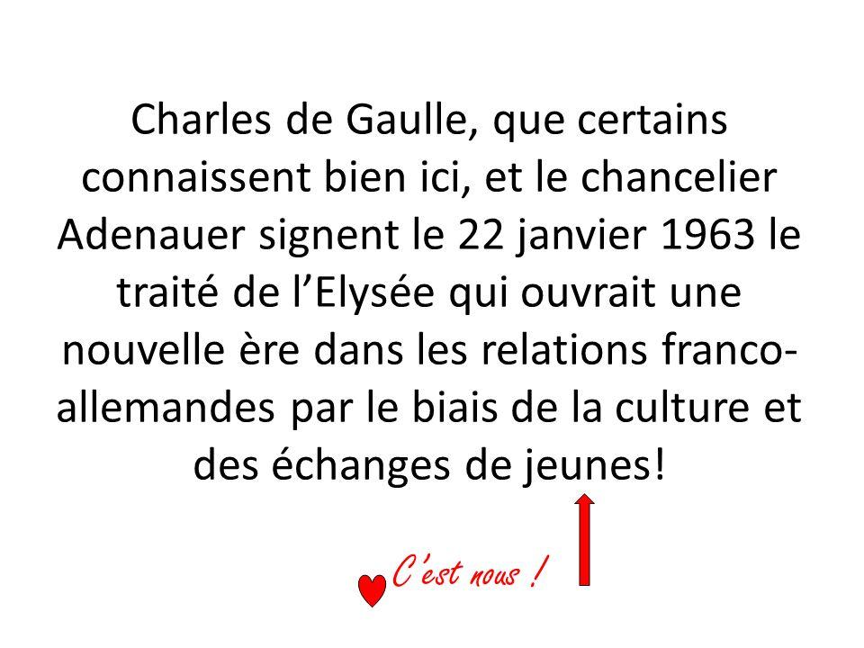 Charles de Gaulle, que certains connaissent bien ici, et le chancelier Adenauer signent le 22 janvier 1963 le traité de l'Elysée qui ouvrait une nouvelle ère dans les relations franco-allemandes par le biais de la culture et des échanges de jeunes!