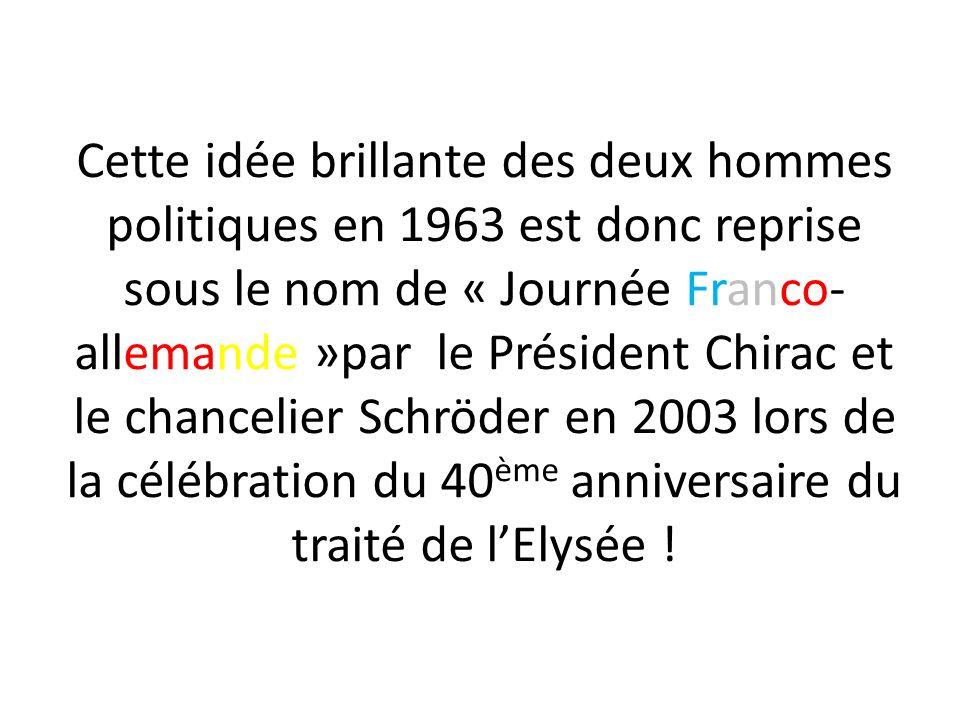 Cette idée brillante des deux hommes politiques en 1963 est donc reprise sous le nom de « Journée Franco-allemande »par le Président Chirac et le chancelier Schröder en 2003 lors de la célébration du 40ème anniversaire du traité de l'Elysée !