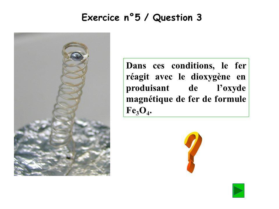 Exercice n°5 / Question 3 Dans ces conditions, le fer réagit avec le dioxygène en produisant de l'oxyde magnétique de fer de formule Fe3O4.