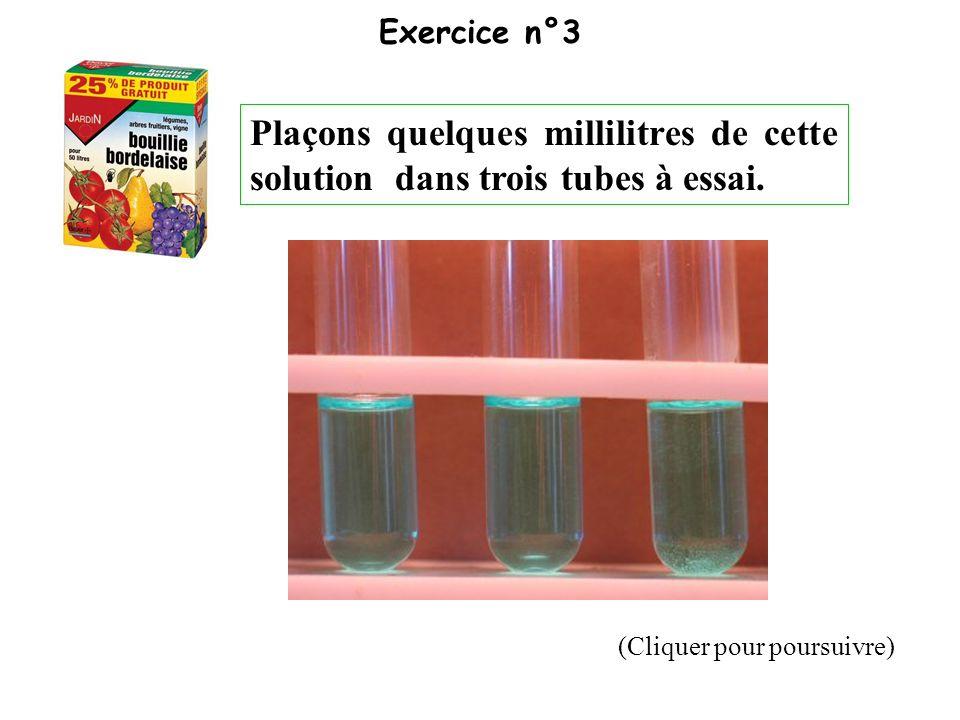 Exercice n°3 Plaçons quelques millilitres de cette solution dans trois tubes à essai.