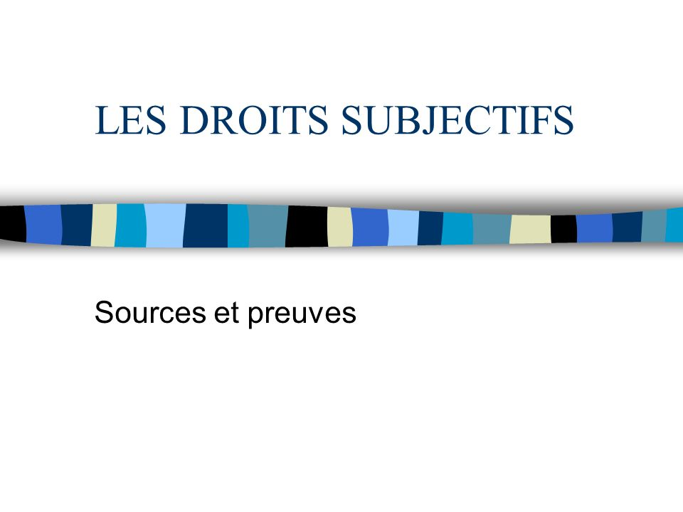 LES DROITS SUBJECTIFS Sources et preuves