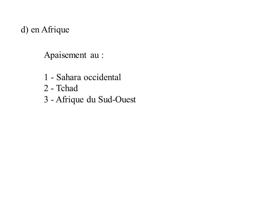d) en Afrique Apaisement au : 1 - Sahara occidental 2 - Tchad 3 - Afrique du Sud-Ouest