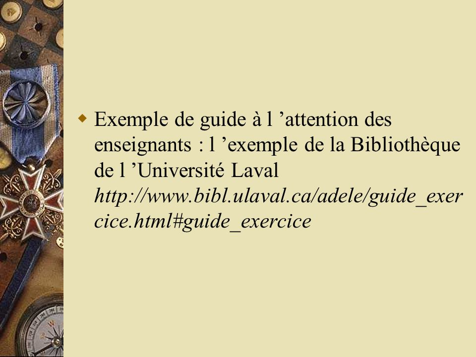 Exemple de guide à l 'attention des enseignants : l 'exemple de la Bibliothèque de l 'Université Laval http://www.bibl.ulaval.ca/adele/guide_exercice.html#guide_exercice