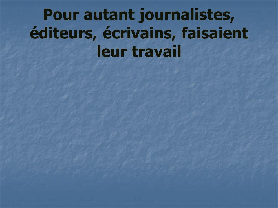 Pour autant journalistes, éditeurs, écrivains, faisaient leur travail