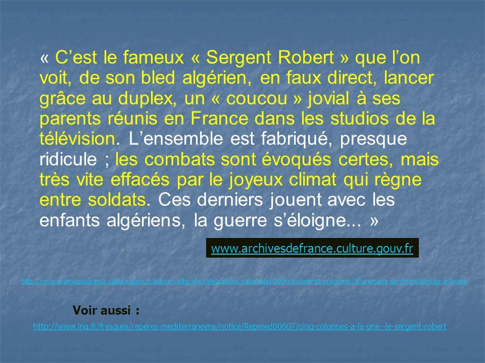 « C'est le fameux « Sergent Robert » que l'on voit, de son bled algérien, en faux direct, lancer grâce au duplex, un « coucou » jovial à ses parents réunis en France dans les studios de la télévision. L'ensemble est fabriqué, presque ridicule ; les combats sont évoqués certes, mais très vite effacés par le joyeux climat qui règne entre soldats. Ces derniers jouent avec les enfants algériens, la guerre s'éloigne... »
