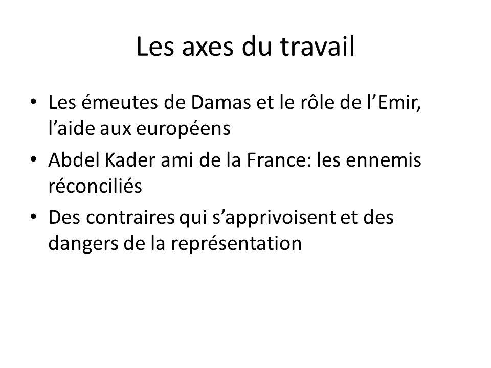 Les axes du travail Les émeutes de Damas et le rôle de l'Emir, l'aide aux européens. Abdel Kader ami de la France: les ennemis réconciliés.