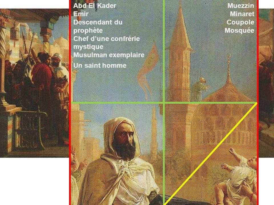 Abd El KaderEmir. Descendant du prophète. Chef d'une confrérie mystique. Musulman exemplaire. Muezzin.