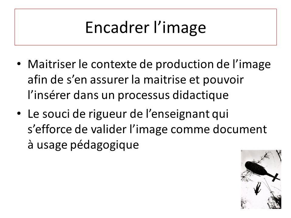 Encadrer l'image Maitriser le contexte de production de l'image afin de s'en assurer la maitrise et pouvoir l'insérer dans un processus didactique.