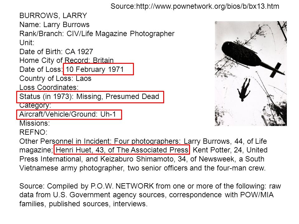Source:http://www.pownetwork.org/bios/b/bx13.htmBURROWS, LARRY. Name: Larry Burrows. Rank/Branch: CIV/Life Magazine Photographer.