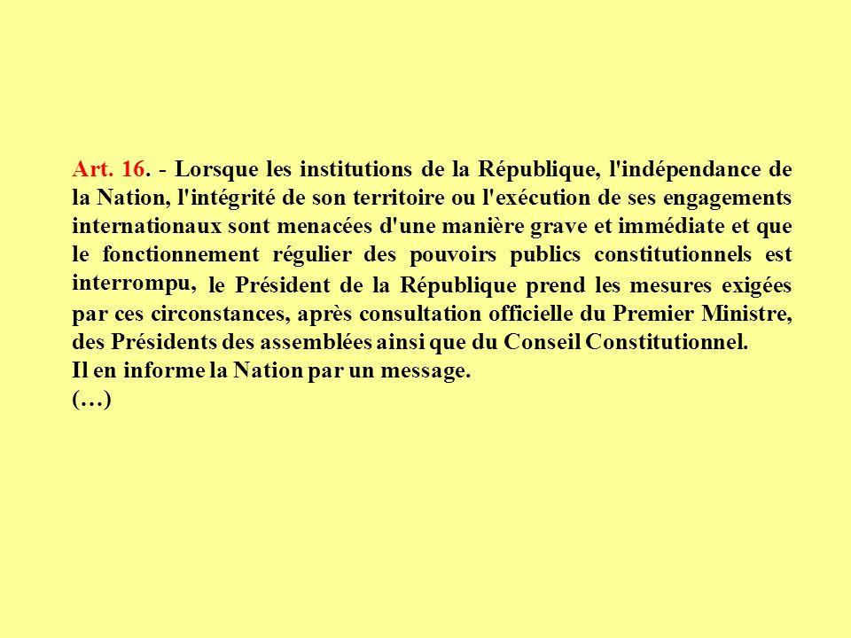 Art. 16. - Lorsque les institutions de la République, l indépendance de la Nation, l intégrité de son territoire ou l exécution de ses engagements internationaux sont menacées d une manière grave et immédiate et que le fonctionnement régulier des pouvoirs publics constitutionnels est interrompu,