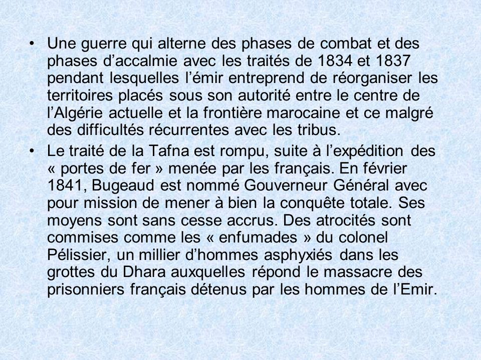 Une guerre qui alterne des phases de combat et des phases d'accalmie avec les traités de 1834 et 1837 pendant lesquelles l'émir entreprend de réorganiser les territoires placés sous son autorité entre le centre de l'Algérie actuelle et la frontière marocaine et ce malgré des difficultés récurrentes avec les tribus.