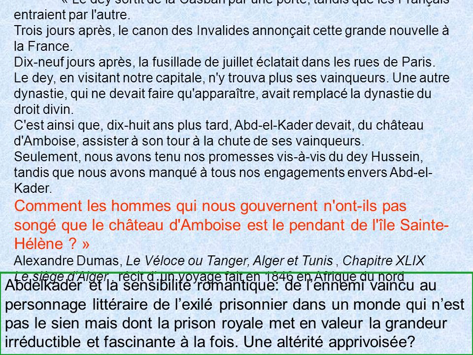 « Le dey sortit de la Casbah par une porte, tandis que les Français entraient par l autre. Trois jours après, le canon des Invalides annonçait cette grande nouvelle à la France. Dix-neuf jours après, la fusillade de juillet éclatait dans les rues de Paris. Le dey, en visitant notre capitale, n y trouva plus ses vainqueurs. Une autre dynastie, qui ne devait faire qu apparaître, avait remplacé la dynastie du droit divin. C est ainsi que, dix-huit ans plus tard, Abd-el-Kader devait, du château d Amboise, assister à son tour à la chute de ses vainqueurs. Seulement, nous avons tenu nos promesses vis-à-vis du dey Hussein, tandis que nous avons manqué à tous nos engagements envers Abd-el-Kader. Comment les hommes qui nous gouvernent n ont-ils pas songé que le château d Amboise est le pendant de l île Sainte-Hélène »