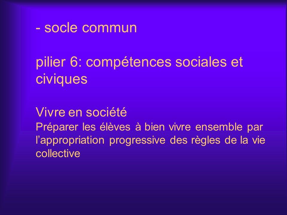 socle commun pilier 6: compétences sociales et civiques Vivre en société Préparer les élèves à bien vivre ensemble par l'appropriation progressive des règles de la vie collective