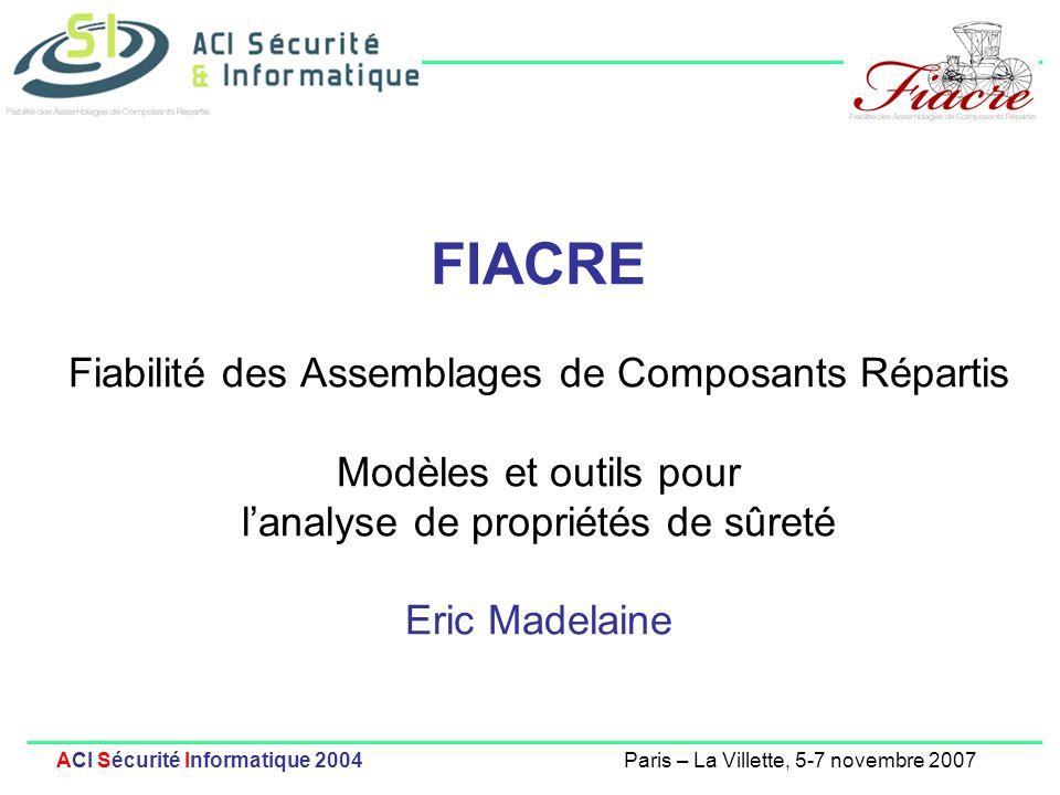 FIACRE Fiabilité des Assemblages de Composants Répartis Modèles et outils pour l'analyse de propriétés de sûreté Eric Madelaine