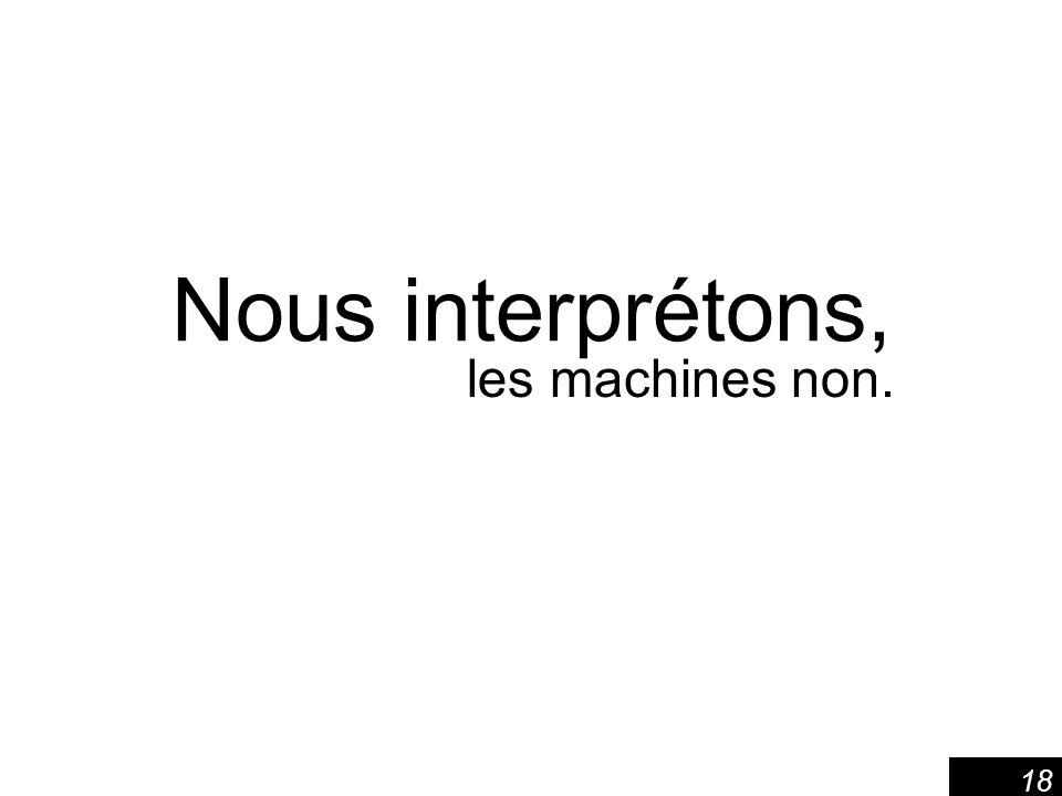 Nous interprétons, les machines non.