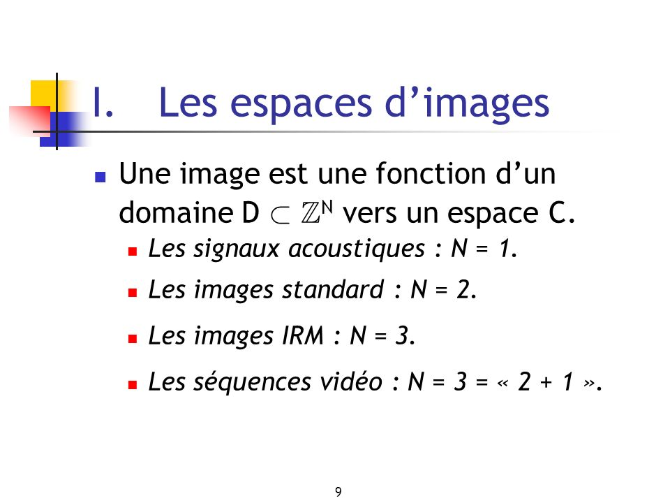 I. Les espaces d'images Une image est une fonction d'un domaine D ½ ZN vers un espace C. Les signaux acoustiques : N = 1.