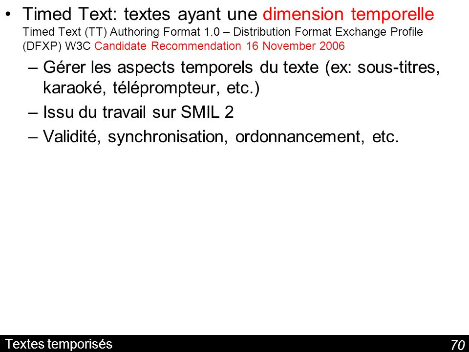 Timed Text: textes ayant une dimension temporelle Timed Text (TT) Authoring Format 1.0 – Distribution Format Exchange Profile (DFXP) W3C Candidate Recommendation 16 November 2006