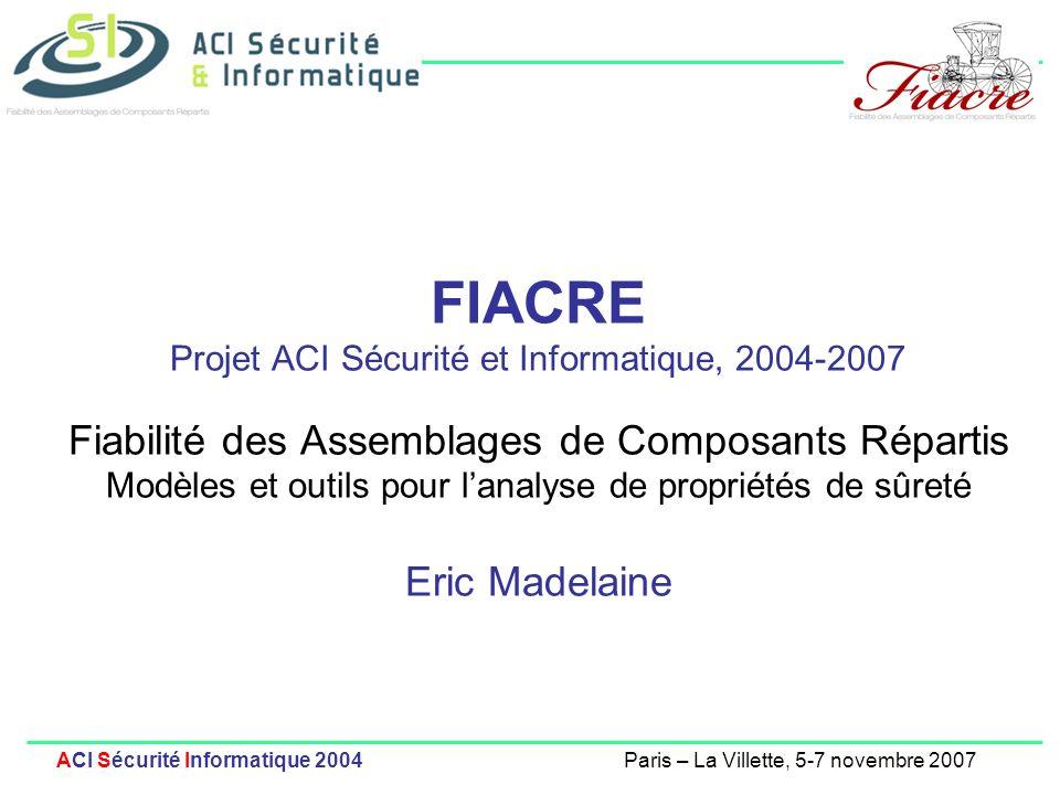 FIACRE Projet ACI Sécurité et Informatique, 2004-2007 Fiabilité des Assemblages de Composants Répartis Modèles et outils pour l'analyse de propriétés de sûreté Eric Madelaine