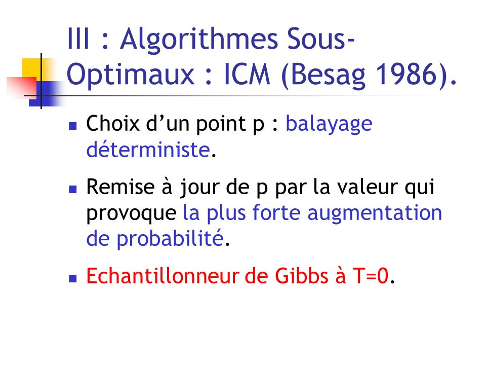 III : Algorithmes Sous- Optimaux : ICM (Besag 1986).