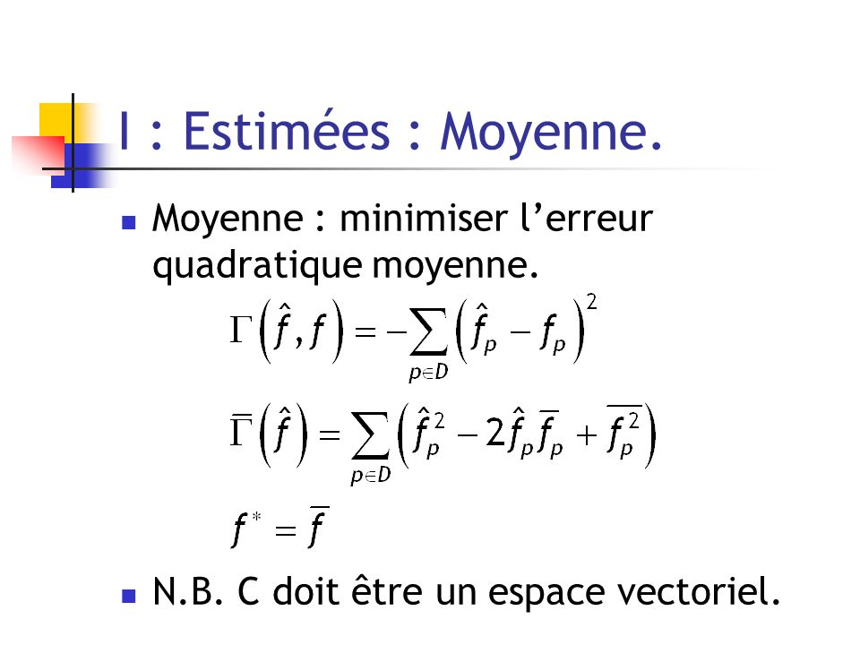 I : Estimées : Moyenne. Moyenne : minimiser l'erreur quadratique moyenne.