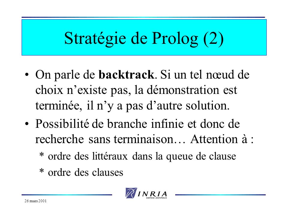 Stratégie de Prolog (2) On parle de backtrack. Si un tel nœud de choix n'existe pas, la démonstration est terminée, il n'y a pas d'autre solution.