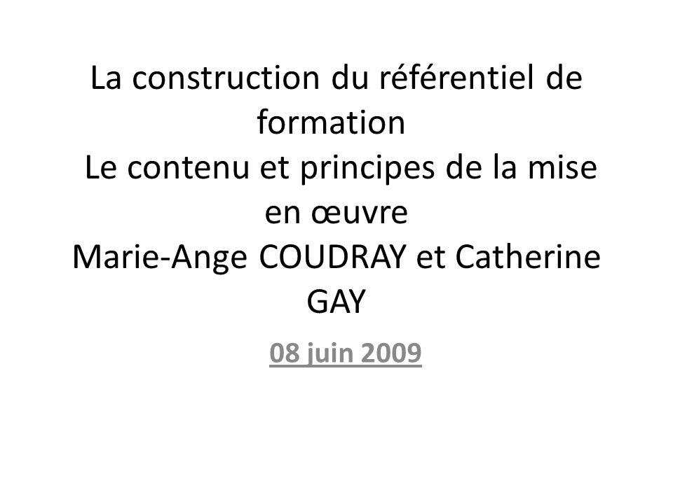 La construction du référentiel de formation Le contenu et principes de la mise en œuvre Marie-Ange COUDRAY et Catherine GAY