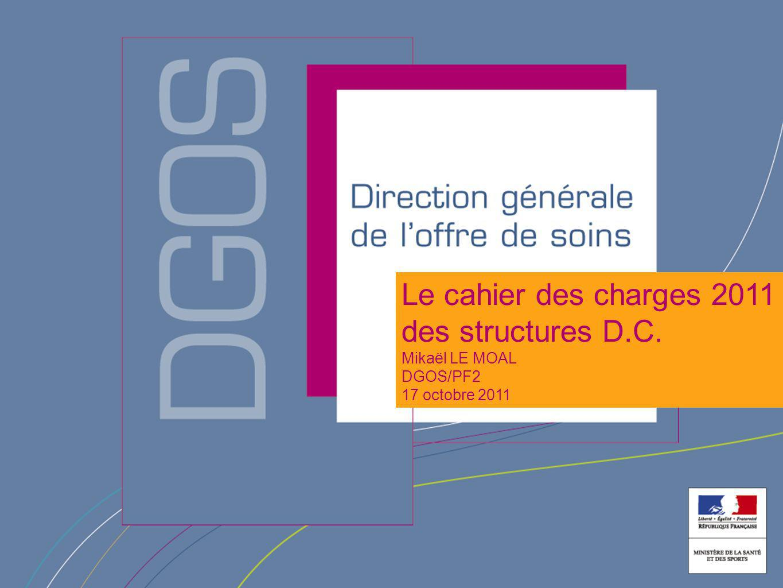 Le cahier des charges 2011 des structures D.C. Mikaël LE MOAL DGOS/PF2