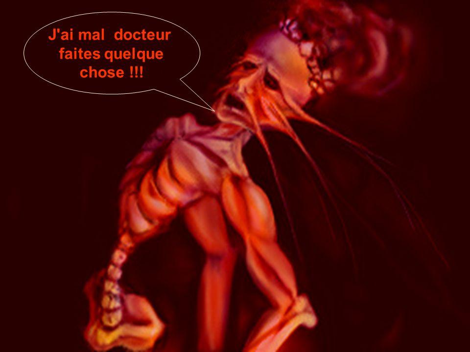 J ai mal docteur faites quelque chose !!!