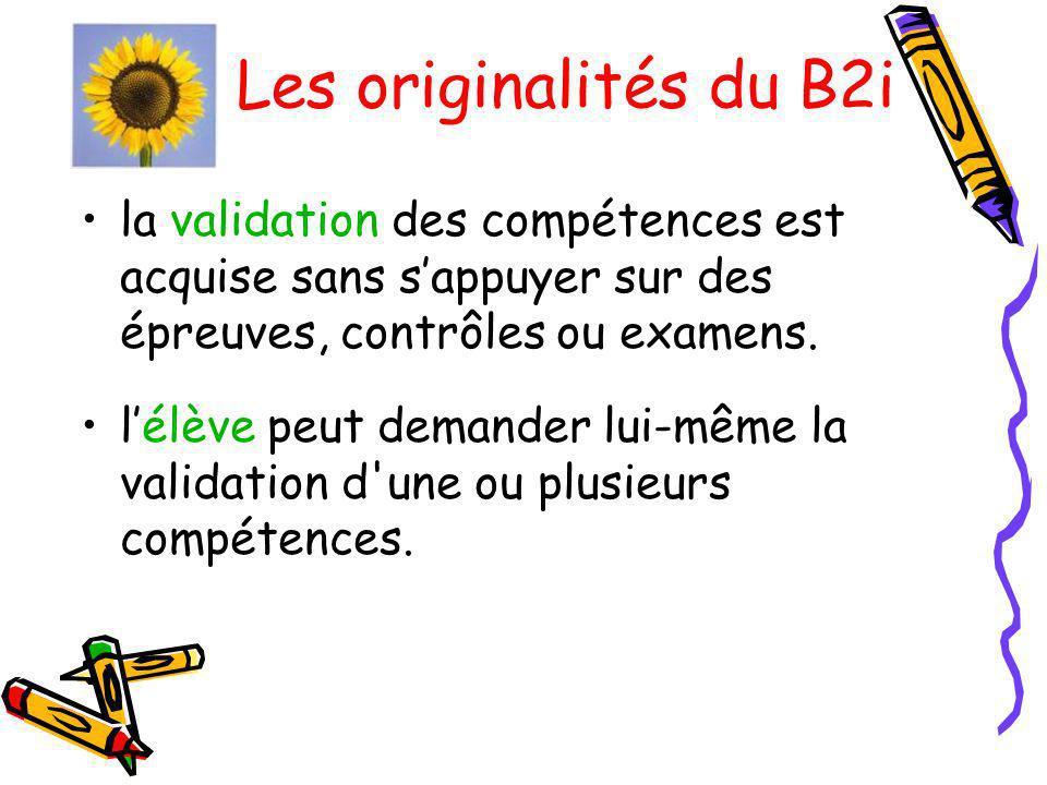 Les originalités du B2i la validation des compétences est acquise sans s'appuyer sur des épreuves, contrôles ou examens.