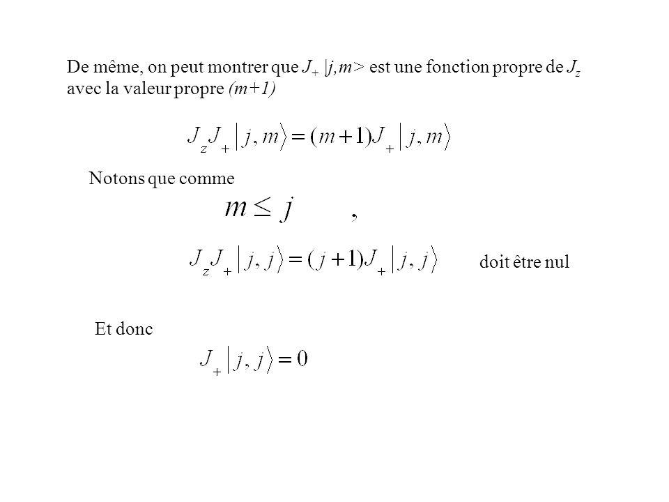 De même, on peut montrer que J+ |j,m> est une fonction propre de Jz avec la valeur propre (m+1)