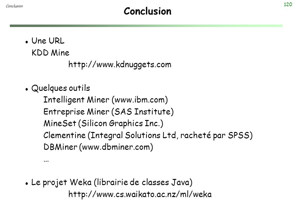 Conclusion Une URL KDD Mine http://www.kdnuggets.com Quelques outils