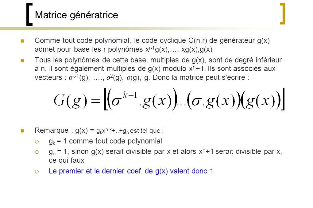 Matrice génératrice Comme tout code polynomial, le code cyclique C(n,r) de générateur g(x) admet pour base les r polynômes xr-1g(x),…, xg(x),g(x)