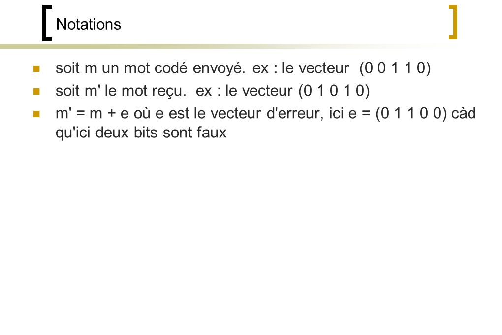 Notations soit m un mot codé envoyé. ex : le vecteur (0 0 1 1 0) soit m le mot reçu. ex : le vecteur (0 1 0 1 0)