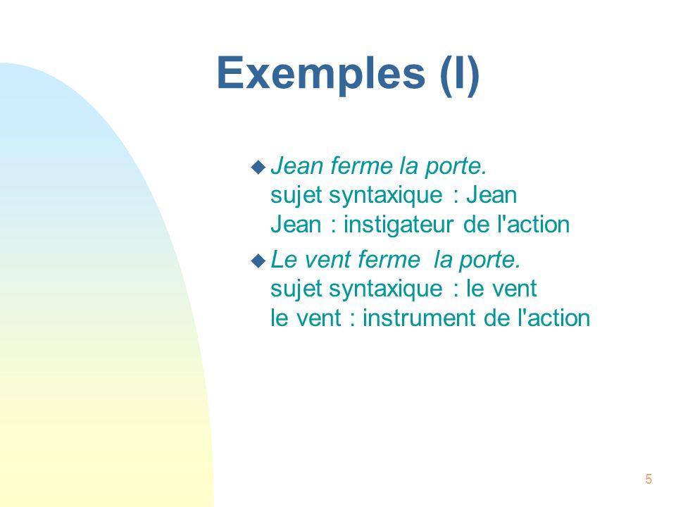 Exemples (I) Jean ferme la porte. sujet syntaxique : Jean Jean : instigateur de l action.