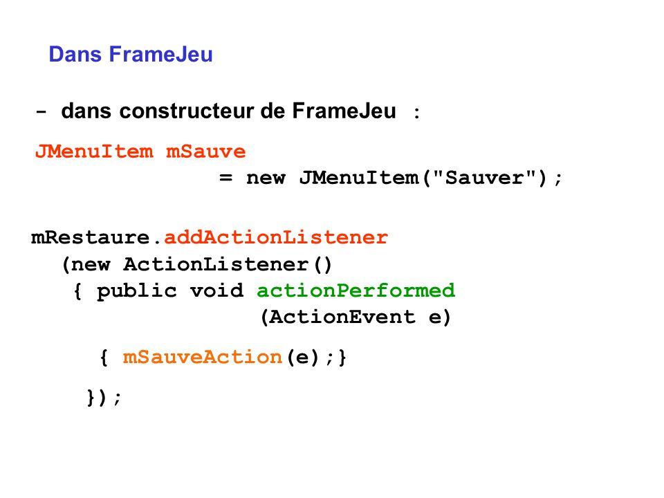 Dans FrameJeu - dans constructeur de FrameJeu : JMenuItem mSauve = new JMenuItem( Sauver );