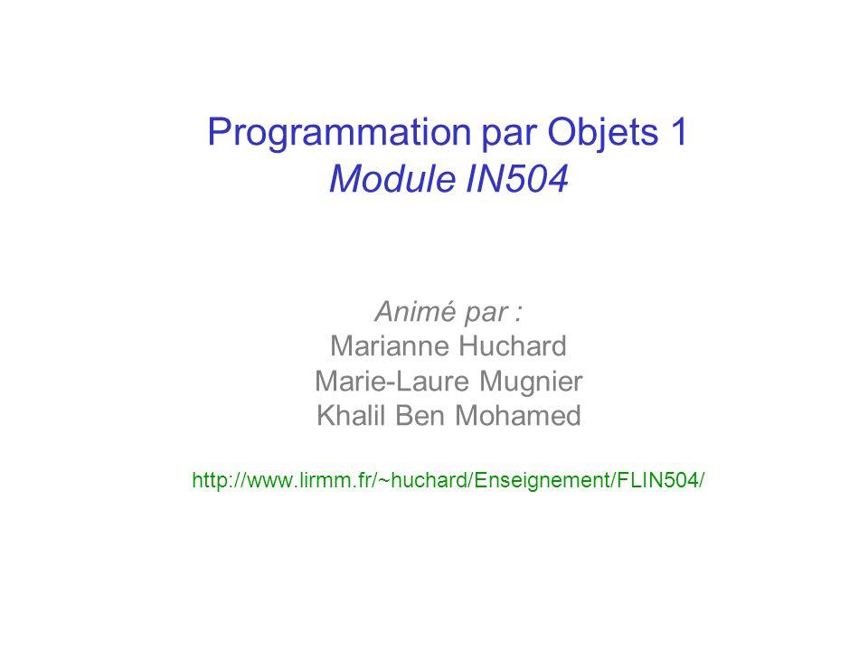 Programmation par Objets 1 Module IN504 Animé par : Marianne Huchard Marie-Laure Mugnier Khalil Ben Mohamed http://www.lirmm.fr/~huchard/Enseignement/FLIN504/