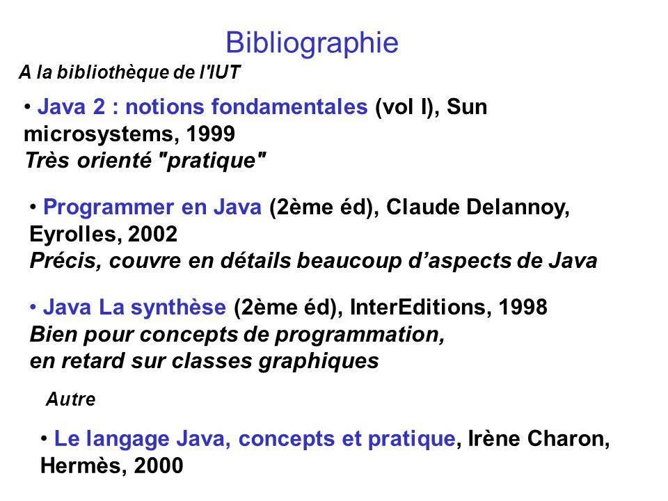 Bibliographie A la bibliothèque de l IUT. Java 2 : notions fondamentales (vol I), Sun microsystems, 1999 Très orienté pratique