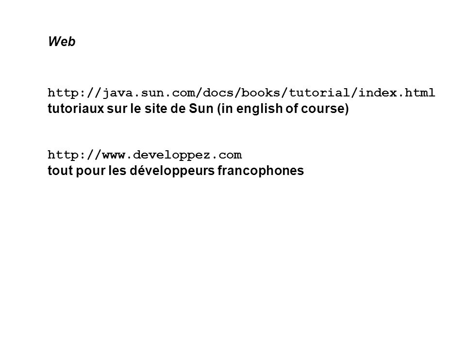 Web http://java.sun.com/docs/books/tutorial/index.html tutoriaux sur le site de Sun (in english of course)