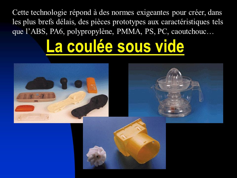 Cette technologie répond à des normes exigeantes pour créer, dans les plus brefs délais, des pièces prototypes aux caractéristiques tels que l'ABS, PA6, polypropylène, PMMA, PS, PC, caoutchouc…