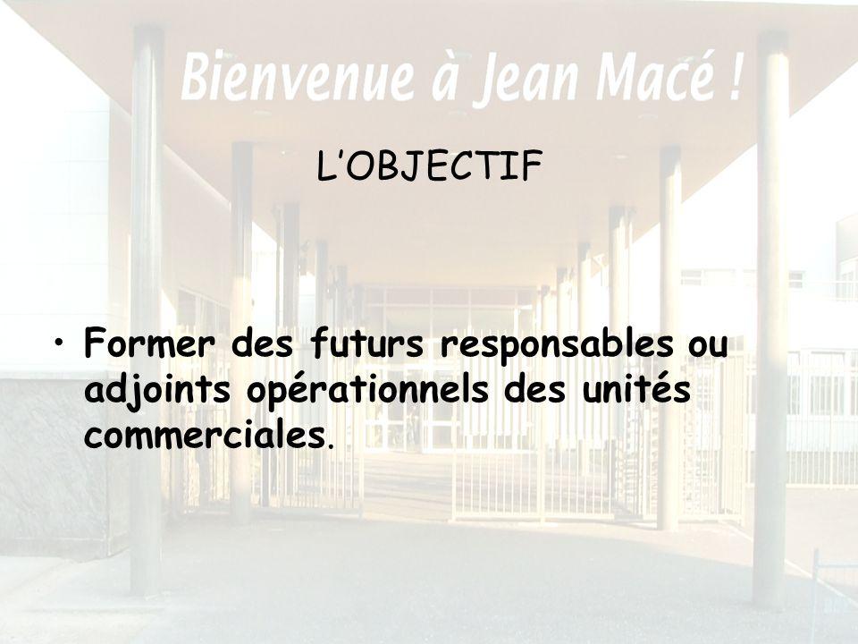L'OBJECTIF Former des futurs responsables ou adjoints opérationnels des unités commerciales.