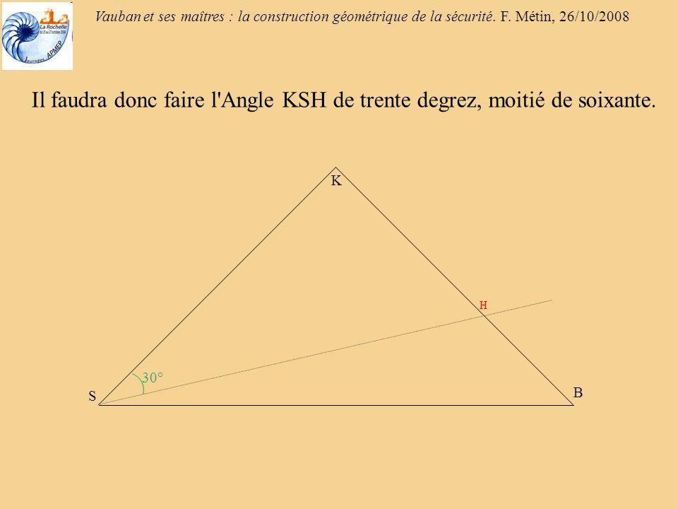 Il faudra donc faire l Angle KSH de trente degrez, moitié de soixante.