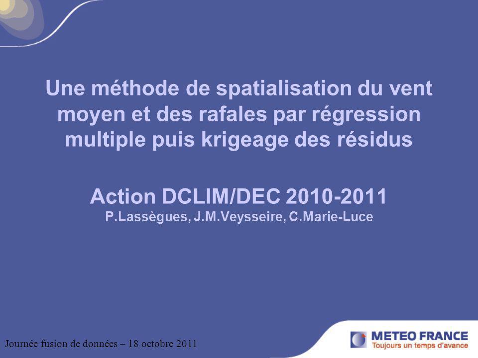 Une méthode de spatialisation du vent moyen et des rafales par régression multiple puis krigeage des résidus Action DCLIM/DEC 2010-2011 P.Lassègues, J.M.Veysseire, C.Marie-Luce