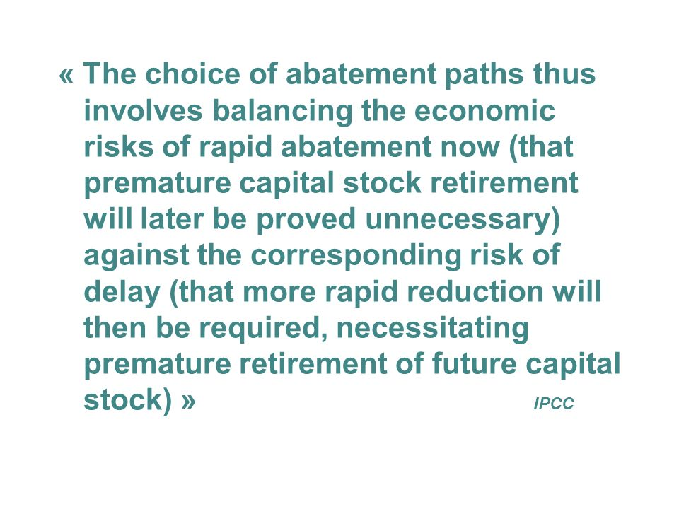 « The choice of abatement paths thus involves balancing the economic risks of rapid abatement now (that premature capital stock retirement will later be proved unnecessary) against the corresponding risk of delay (that more rapid reduction will then be required, necessitating premature retirement of future capital stock) » IPCC