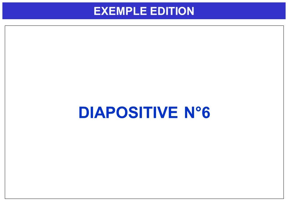 EXEMPLE EDITION DIAPOSITIVE N°6