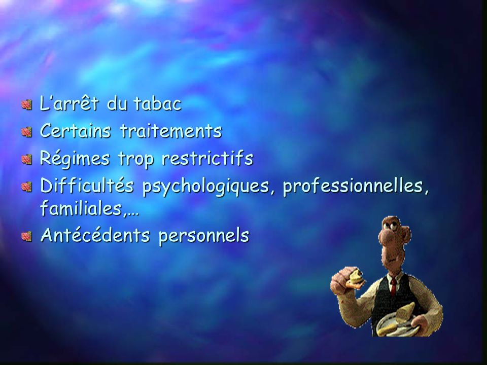 L'arrêt du tabac Certains traitements. Régimes trop restrictifs. Difficultés psychologiques, professionnelles, familiales,…