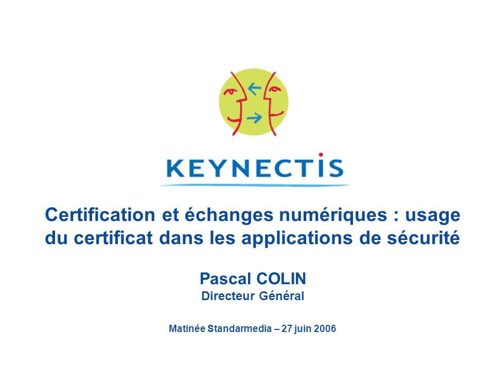 Certification et échanges numériques : usage du certificat dans les applications de sécurité Pascal COLIN Directeur Général Matinée Standarmedia – 27 juin 2006