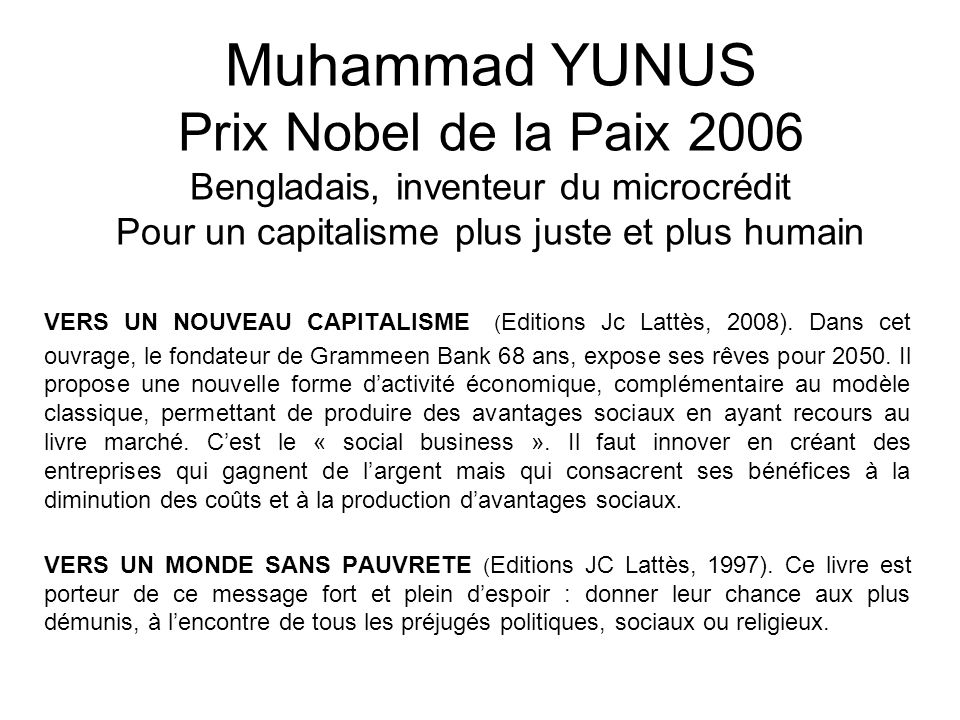 Muhammad YUNUS Prix Nobel de la Paix 2006 Bengladais, inventeur du microcrédit Pour un capitalisme plus juste et plus humain