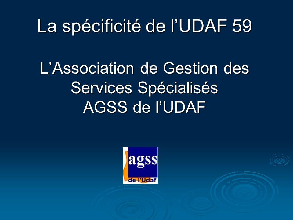 La spécificité de l'UDAF 59 L'Association de Gestion des Services Spécialisés AGSS de l'UDAF
