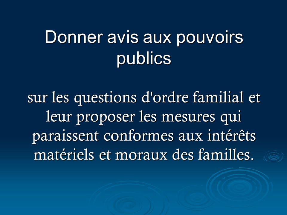Donner avis aux pouvoirs publics sur les questions d ordre familial et leur proposer les mesures qui paraissent conformes aux intérêts matériels et moraux des familles.