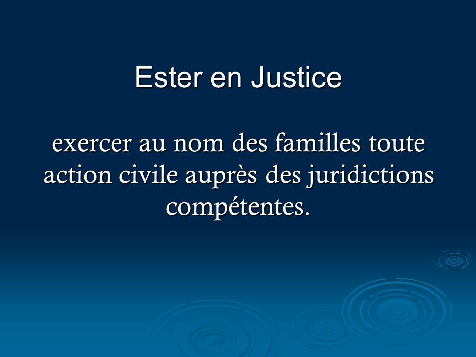 Ester en Justice exercer au nom des familles toute action civile auprès des juridictions compétentes.